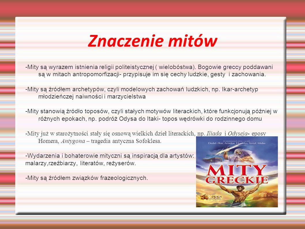 Znaczenie mitów -Mity są wyrazem istnienia religii politeistycznej ( wielobóstwa). Bogowie greccy poddawani są w mitach antropomorfizacji- przypisuje
