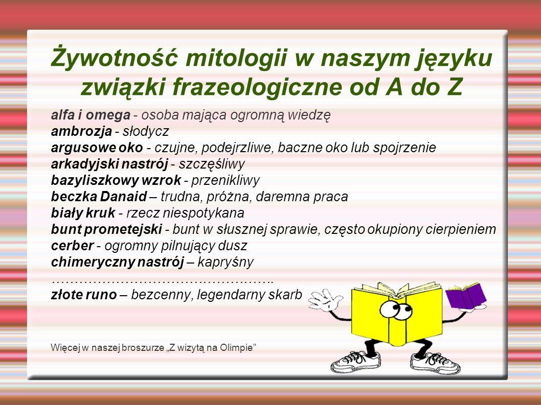 Żywotność mitologii w naszym języku związki frazeologiczne od A do Z alfa i omega - osoba mająca ogromną wiedzę ambrozja - słodycz argusowe oko - czuj