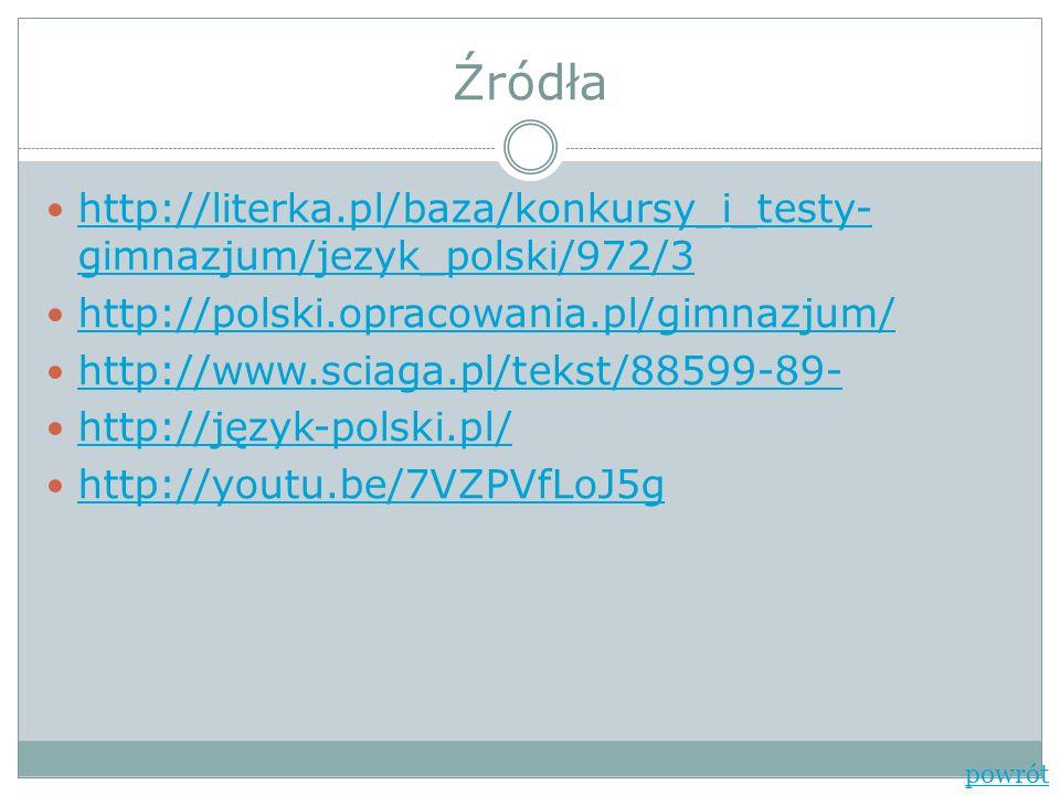 Źródła http://literka.pl/baza/konkursy_i_testy- gimnazjum/jezyk_polski/972/3 http://literka.pl/baza/konkursy_i_testy- gimnazjum/jezyk_polski/972/3 htt