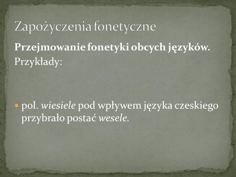 Przejmowanie fonetyki obcych języków. Przykłady: pol. wiesiele pod wpływem języka czeskiego przybrało postać wesele.