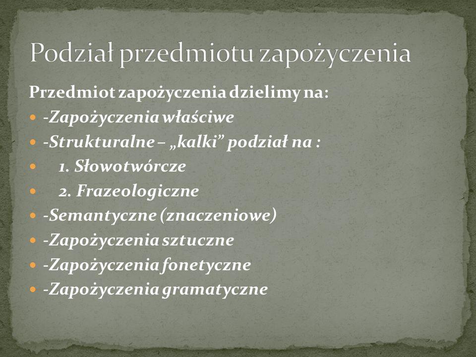 Przedmiot zapożyczenia dzielimy na: -Zapożyczenia właściwe -Strukturalne – kalki podział na : 1. Słowotwórcze 2. Frazeologiczne -Semantyczne (znaczeni