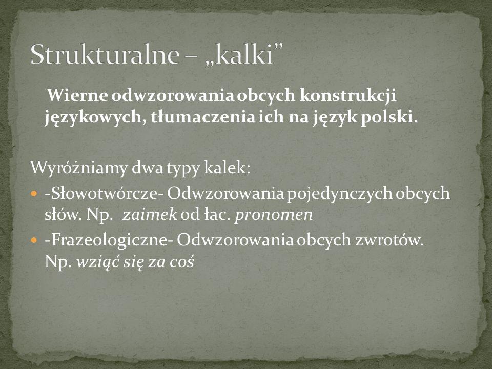 Wierne odwzorowania obcych konstrukcji językowych, tłumaczenia ich na język polski. Wyróżniamy dwa typy kalek: -Słowotwórcze- Odwzorowania pojedynczyc
