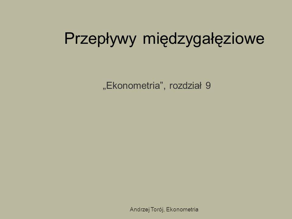 Andrzej Torój, Ekonometria Przepływy międzygałęziowe Ekonometria, rozdział 9