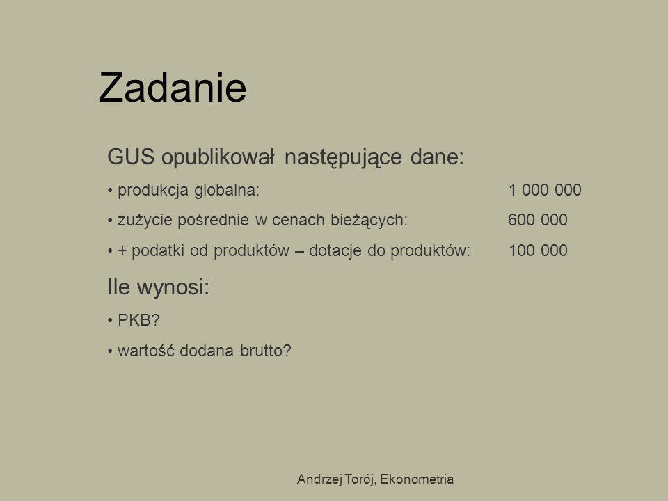 Andrzej Torój, Ekonometria Zadanie GUS opublikował następujące dane: produkcja globalna: 1 000 000 zużycie pośrednie w cenach bieżących: 600 000 + pod