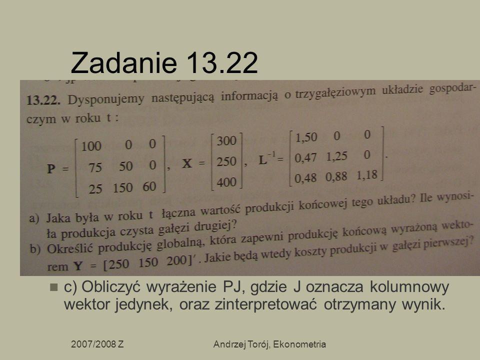 2007/2008 ZAndrzej Torój, Ekonometria Zadanie 13.22 c) Obliczyć wyrażenie PJ, gdzie J oznacza kolumnowy wektor jedynek, oraz zinterpretować otrzymany