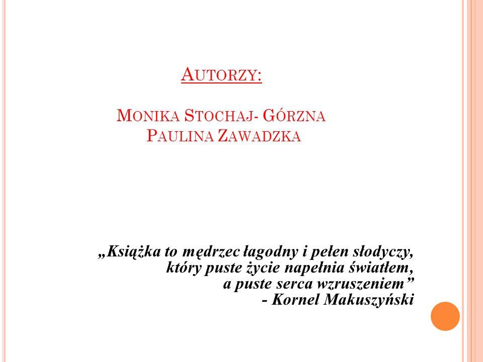 A UTORZY : M ONIKA S TOCHAJ - G ÓRZNA P AULINA Z AWADZKA Książka to mędrzec łagodny i pełen słodyczy, który puste życie napełnia światłem, a puste serca wzruszeniem - Kornel Makuszyński