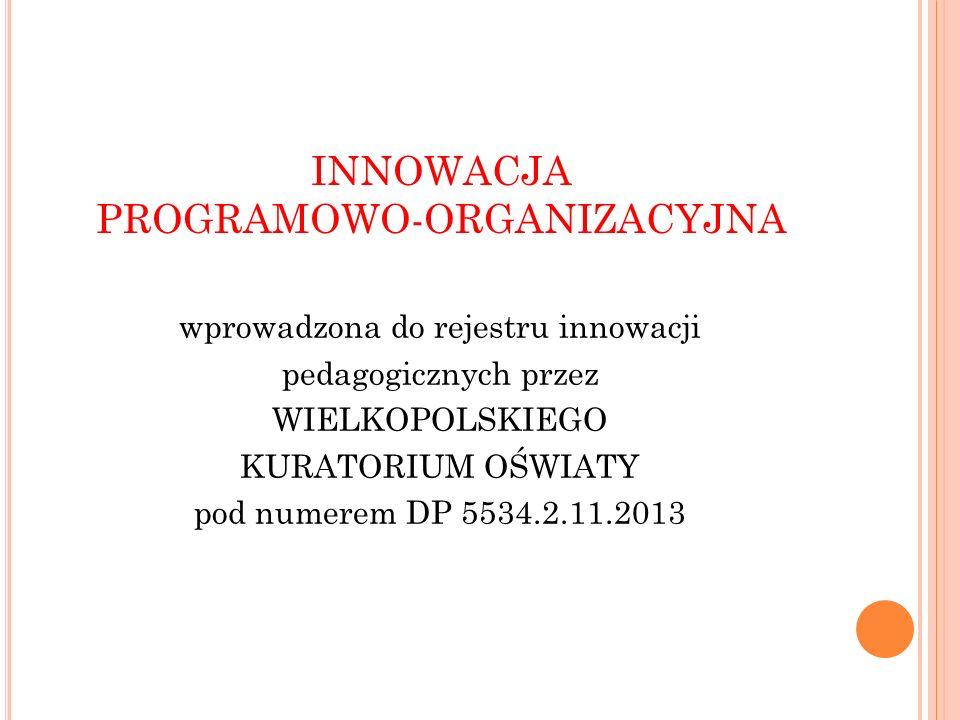 INNOWACJA PROGRAMOWO-ORGANIZACYJNA wprowadzona do rejestru innowacji pedagogicznych przez WIELKOPOLSKIEGO KURATORIUM OŚWIATY pod numerem DP 5534.2.11.2013