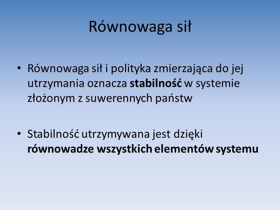 Równowaga sił Równowaga sił i polityka zmierzająca do jej utrzymania oznacza stabilność w systemie złożonym z suwerennych państw Stabilność utrzymywana jest dzięki równowadze wszystkich elementów systemu