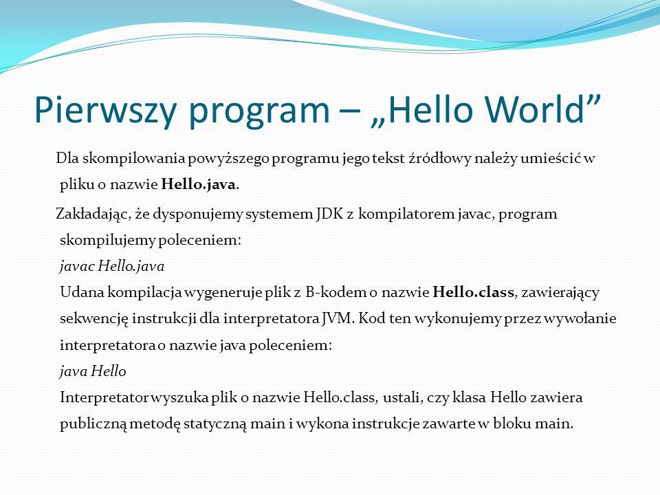 Pierwszy program – Hello World Dla skompilowania powyższego programu jego tekst źródłowy należy umieścić w pliku o nazwie Hello.java. Zakładając, że d