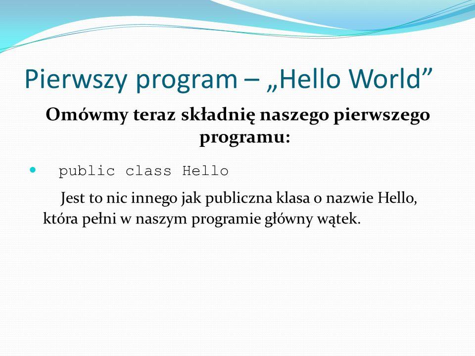 Pierwszy program – Hello World Omówmy teraz składnię naszego pierwszego programu: public class Hello Jest to nic innego jak publiczna klasa o nazwie H