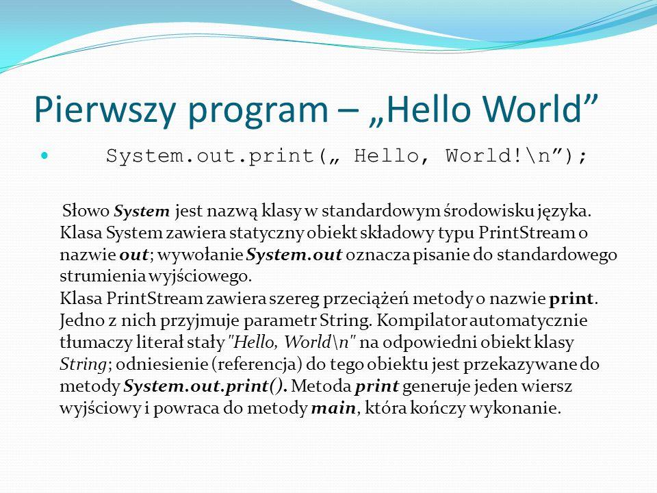 Pierwszy program – Hello World System.out.print( Hello, World!\n); Słowo System jest nazwą klasy w standardowym środowisku języka. Klasa System zawier