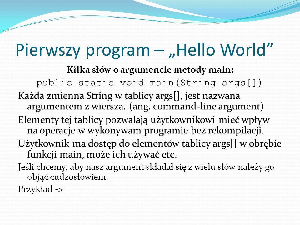 Pierwszy program – Hello World Kilka słów o argumencie metody main: public static void main(String args[]) Każda zmienna String w tablicy args[], jest