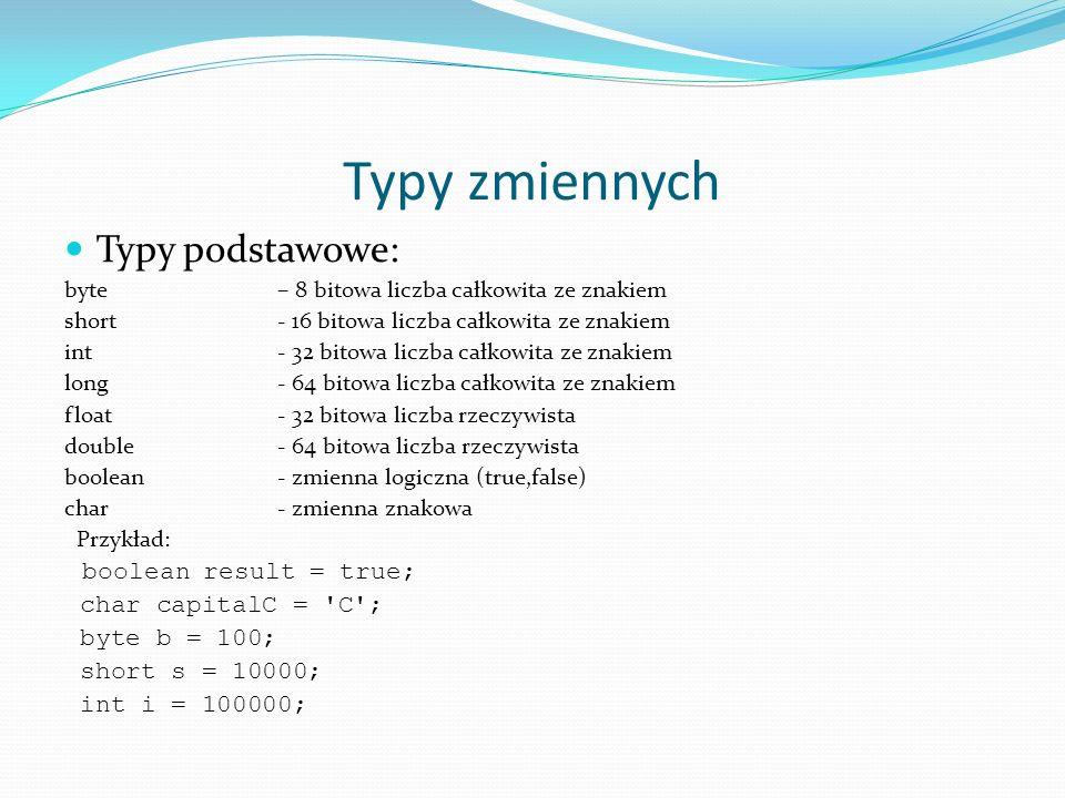 Typy zmiennych Typy podstawowe: byte – 8 bitowa liczba całkowita ze znakiem short- 16 bitowa liczba całkowita ze znakiem int - 32 bitowa liczba całkow