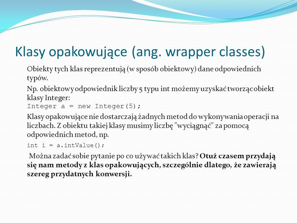 Klasy opakowujące (ang. wrapper classes) Obiekty tych klas reprezentują (w sposób obiektowy) dane odpowiednich typów. Np. obiektowy odpowiednik liczby