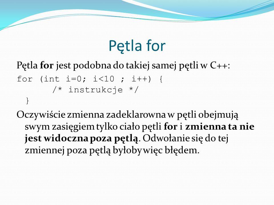 Pętla for Pętla for jest podobna do takiej samej pętli w C++: for (int i=0; i<10 ; i++) { /* instrukcje */ } Oczywiście zmienna zadeklarowna w pętli o