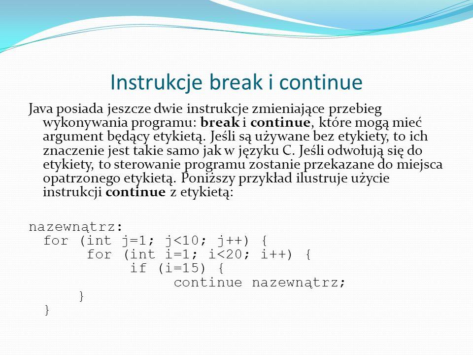Instrukcje break i continue Java posiada jeszcze dwie instrukcje zmieniające przebieg wykonywania programu: break i continue, które mogą mieć argument