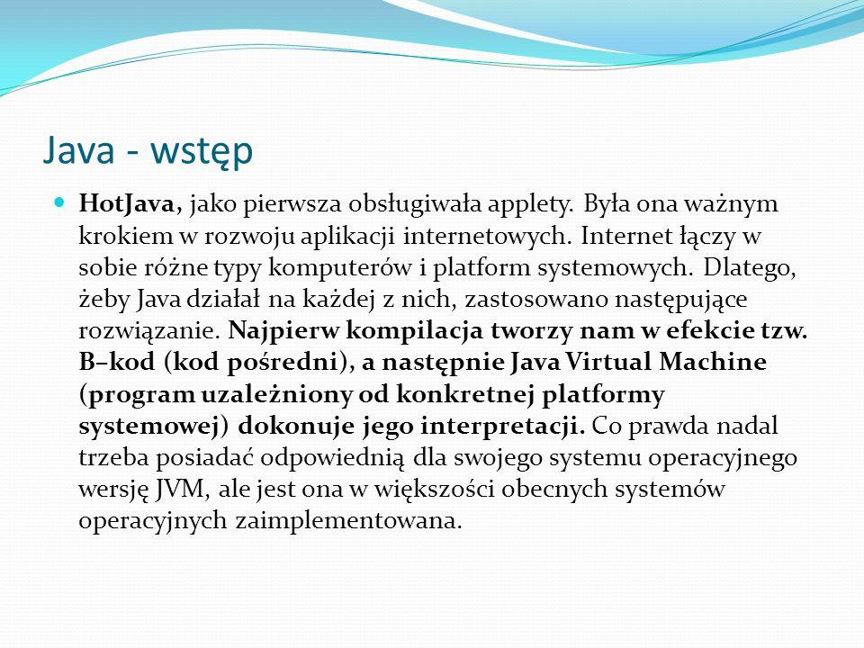 Java - wstęp HotJava, jako pierwsza obsługiwała applety. Była ona ważnym krokiem w rozwoju aplikacji internetowych. Internet łączy w sobie różne typy