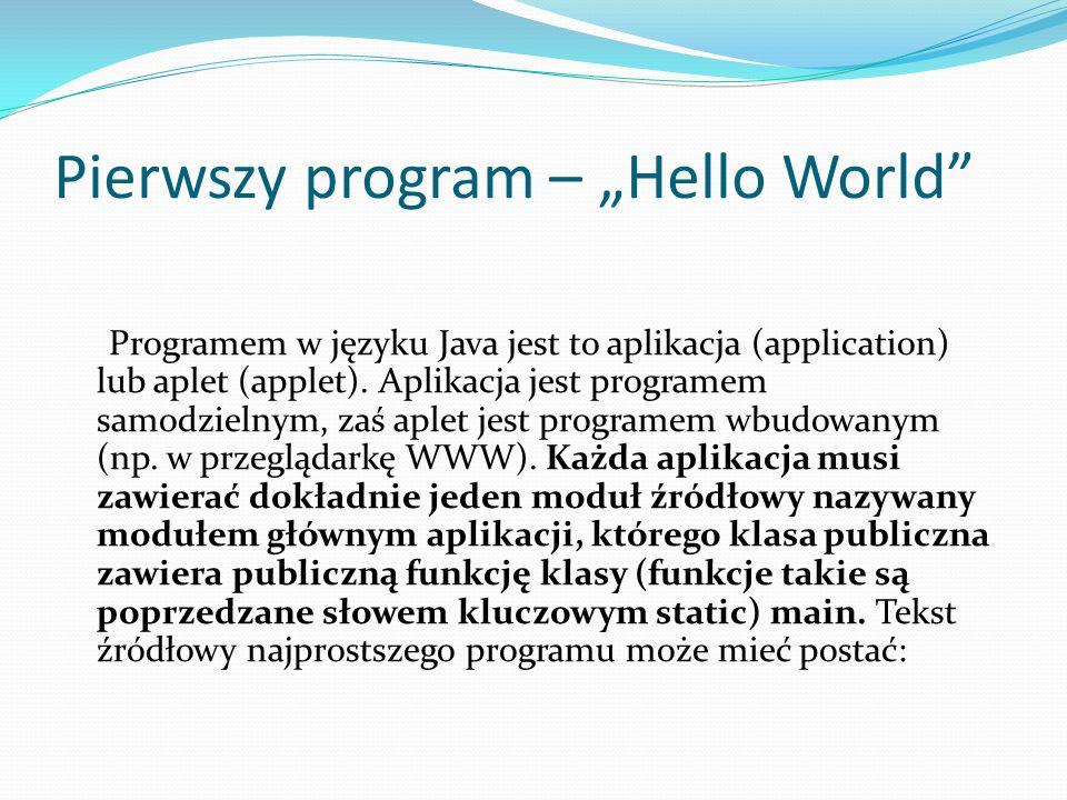 Pierwszy program – Hello World Programem w języku Java jest to aplikacja (application) lub aplet (applet). Aplikacja jest programem samodzielnym, zaś