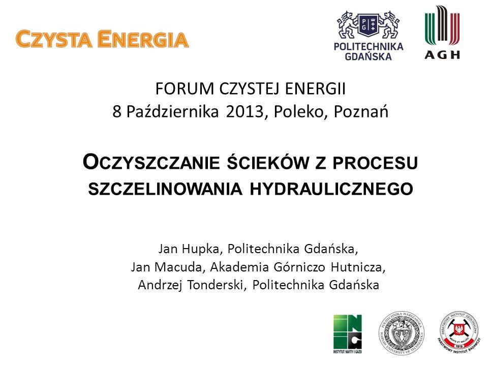 FORUM CZYSTEJ ENERGII 8 Października 2013, Poleko, Poznań O CZYSZCZANIE ŚCIEKÓW Z PROCESU SZCZELINOWANIA HYDRAULICZNEGO Jan Hupka, Politechnika Gdańsk