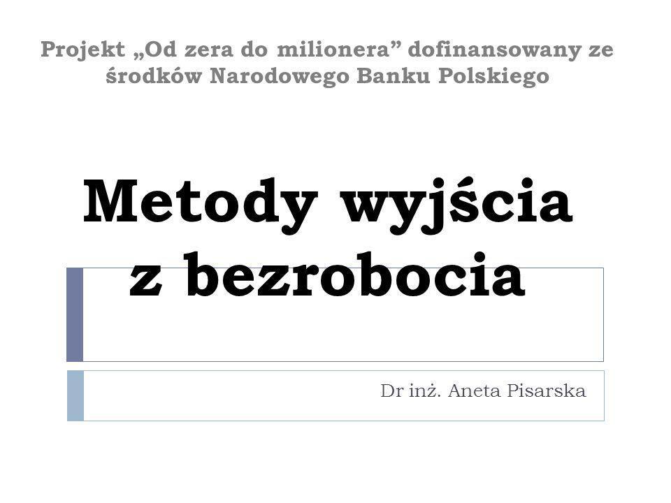 Projekt Od zera do milionera dofinansowany ze środków Narodowego Banku Polskiego Metody wyjścia z bezrobocia Dr inż. Aneta Pisarska