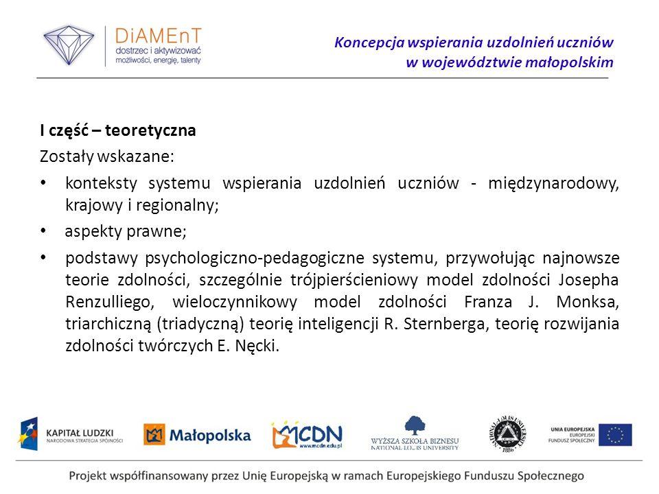Koncepcja wspierania uzdolnień uczniów w województwie małopolskim I część – teoretyczna Zostały wskazane: konteksty systemu wspierania uzdolnień uczniów - międzynarodowy, krajowy i regionalny; aspekty prawne; podstawy psychologiczno-pedagogiczne systemu, przywołując najnowsze teorie zdolności, szczególnie trójpierścieniowy model zdolności Josepha Renzulliego, wieloczynnikowy model zdolności Franza J.