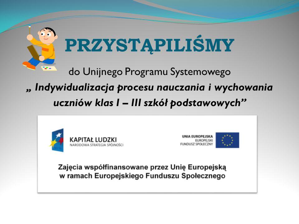 PRZYSTĄPILIŚMY do Unijnego Programu Systemowego Indywidualizacja procesu nauczania i wychowania uczniów klas I – III szkół podstawowych