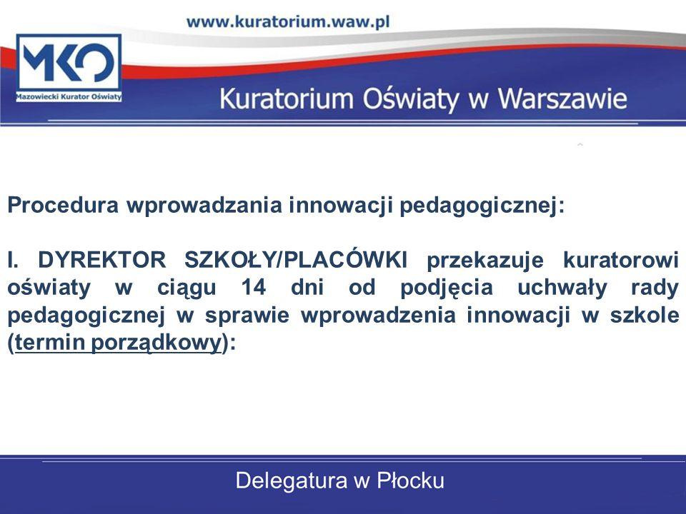 Procedura wprowadzania innowacji pedagogicznej: I. DYREKTOR SZKOŁY/PLACÓWKI przekazuje kuratorowi oświaty w ciągu 14 dni od podjęcia uchwały rady peda