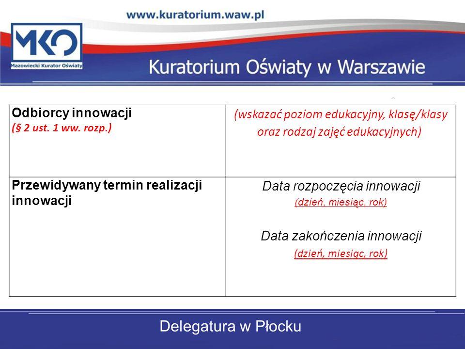 Odbiorcy innowacji (§ 2 ust. 1 ww. rozp.) (wskazać poziom edukacyjny, klasę/klasy oraz rodzaj zajęć edukacyjnych) Przewidywany termin realizacji innow