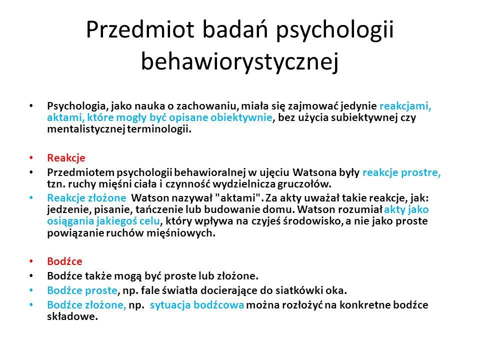 Przedmiot badań psychologii behawiorystycznej Psychologia, jako nauka o zachowaniu, miała się zajmować jedynie reakcjami, aktami, które mogły być opis