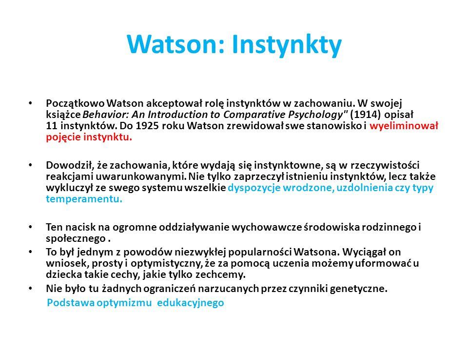 Watson: Instynkty Początkowo Watson akceptował rolę instynktów w zachowaniu. W swojej książce Behavior: An Introduction to Comparative Psychology