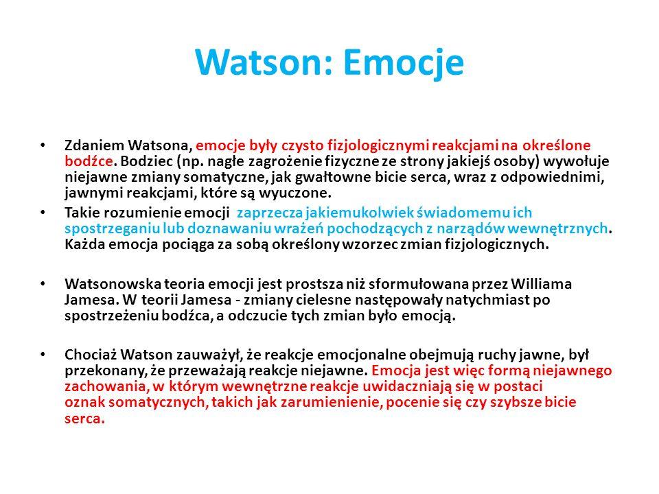 Watson: Emocje Zdaniem Watsona, emocje były czysto fizjologicznymi reakcjami na określone bodźce. Bodziec (np. nagłe zagrożenie fizyczne ze strony jak