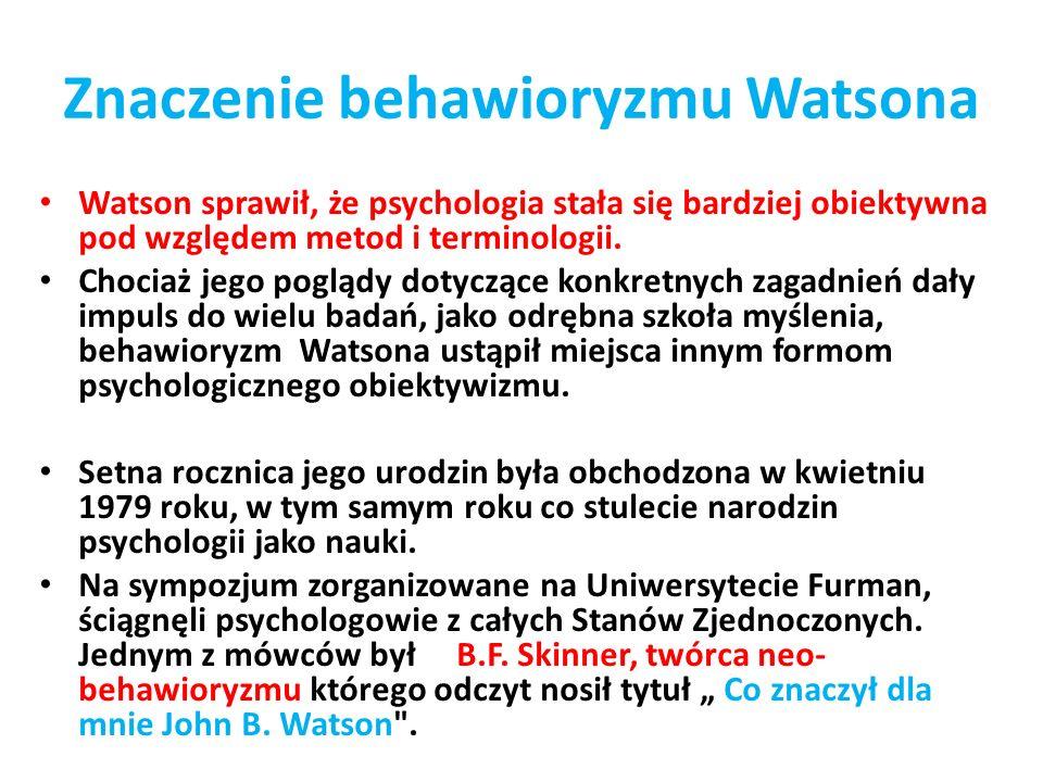 Znaczenie behawioryzmu Watsona Watson sprawił, że psychologia stała się bardziej obiektywna pod względem metod i terminologii. Chociaż jego poglądy do