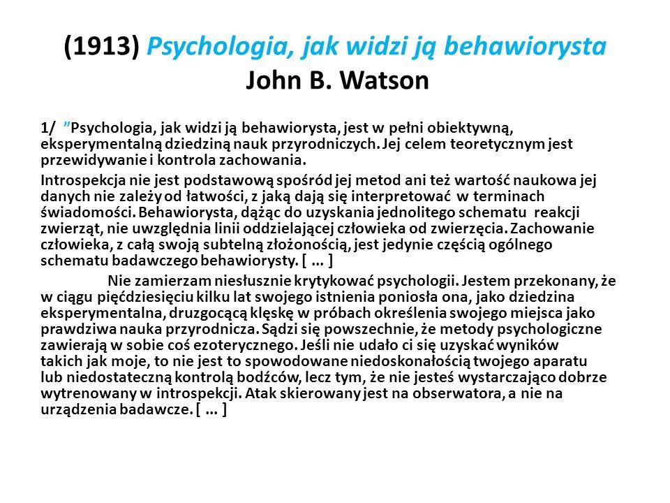 (1913) Psychologia, jak widzi ją behawiorysta John B. Watson 1/ Psychologia, jak widzi ją behawiorysta, jest w pełni obiektywną, eksperymentalną dzied