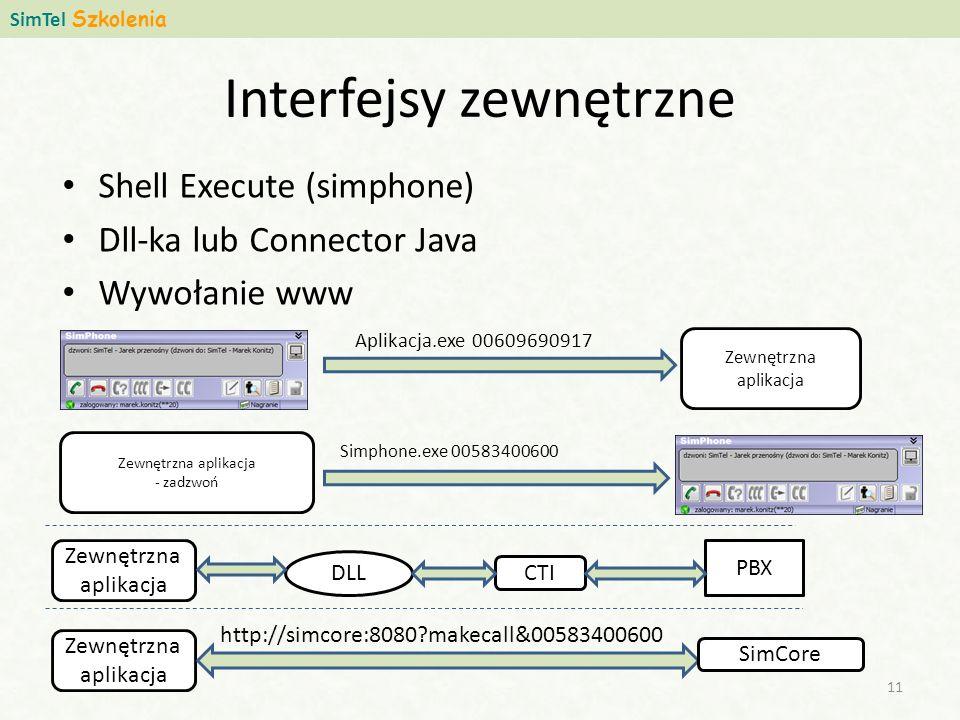 Interfejsy zewnętrzne Shell Execute (simphone) Dll-ka lub Connector Java Wywołanie www SimTel Szkolenia 11 Aplikacja.exe 00609690917 Zewnętrzna aplikacja Zewnętrzna aplikacja - zadzwoń Simphone.exe 00583400600 Zewnętrzna aplikacja DLL PBX CTI Zewnętrzna aplikacja SimCore http://simcore:8080?makecall&00583400600
