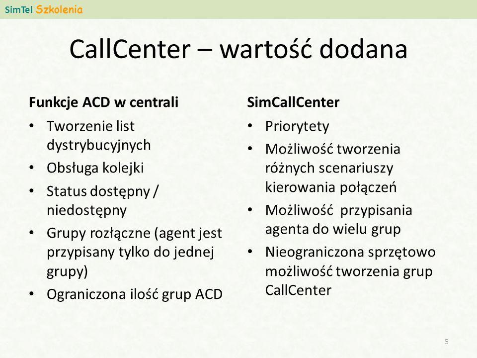 CallCenter – wartość dodana Funkcje ACD w centrali Tworzenie list dystrybucyjnych Obsługa kolejki Status dostępny / niedostępny Grupy rozłączne (agent jest przypisany tylko do jednej grupy) Ograniczona ilość grup ACD SimCallCenter Priorytety Możliwość tworzenia różnych scenariuszy kierowania połączeń Możliwość przypisania agenta do wielu grup Nieograniczona sprzętowo możliwość tworzenia grup CallCenter SimTel Szkolenia 5