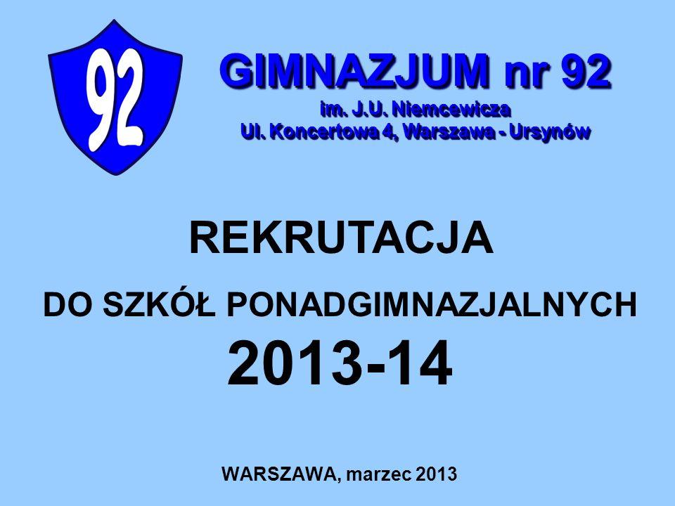 WARSZAWA, marzec 2013 REKRUTACJA DO SZKÓŁ PONADGIMNAZJALNYCH 2013-14 GIMNAZJUM nr 92 im. J.U. Niemcewicza Ul. Koncertowa 4, Warszawa - Ursynów