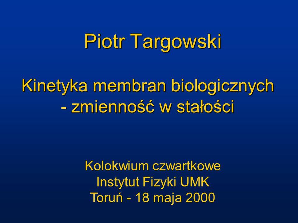 Kinetyka membran biologicznych - stałość w zmienności Piotr Targowski Kolokwium czwartkowe Instytut Fizyki UMK Toruń - 18 maja 2000