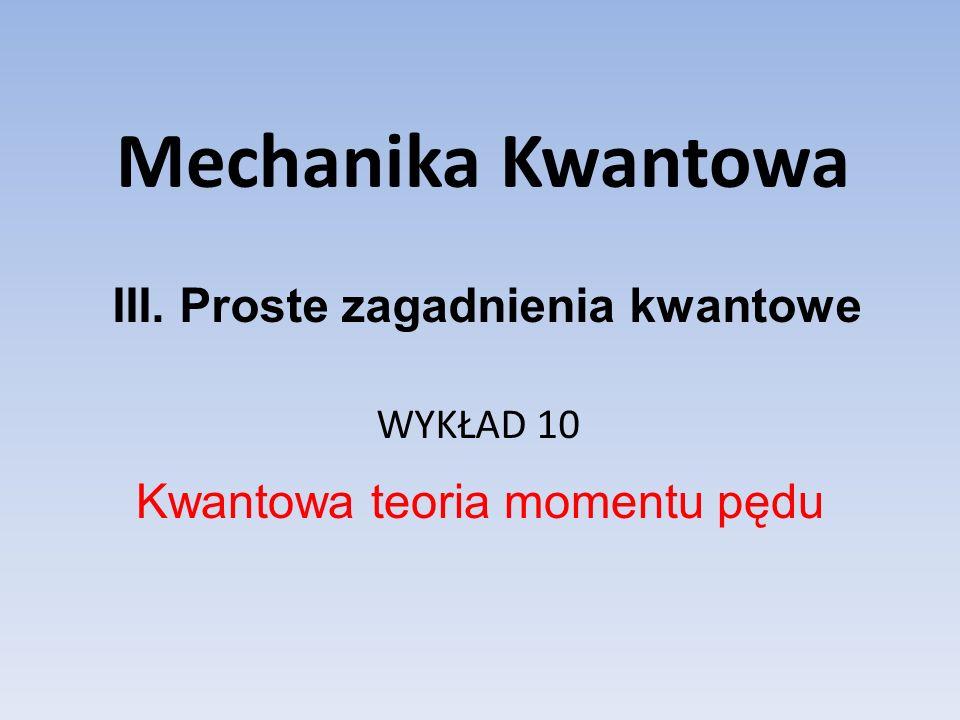 Mechanika Kwantowa WYKŁAD 10 Kwantowa teoria momentu pędu III. Proste zagadnienia kwantowe