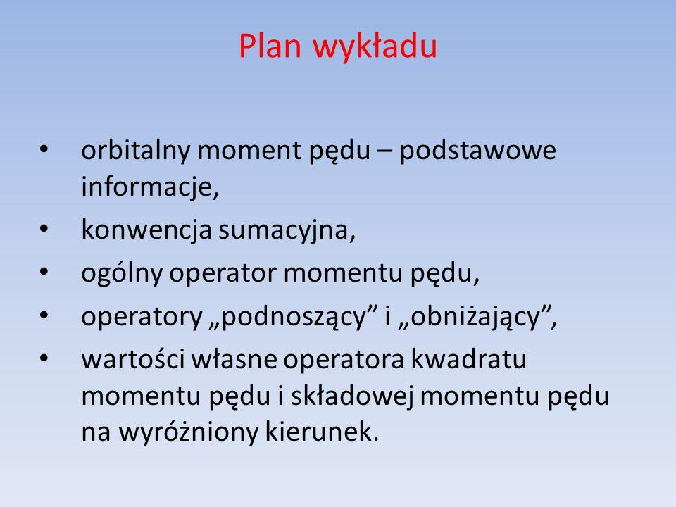 Plan wykładu orbitalny moment pędu – podstawowe informacje, konwencja sumacyjna, ogólny operator momentu pędu, operatory podnoszący i obniżający, wart