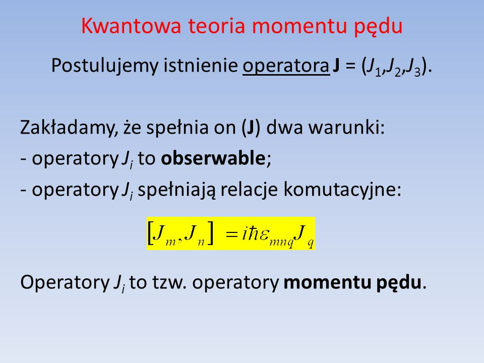 Kwantowa teoria momentu pędu Postulujemy istnienie operatora J = (J 1,J 2,J 3 ). Zakładamy, że spełnia on (J) dwa warunki: - operatory J i to obserwab