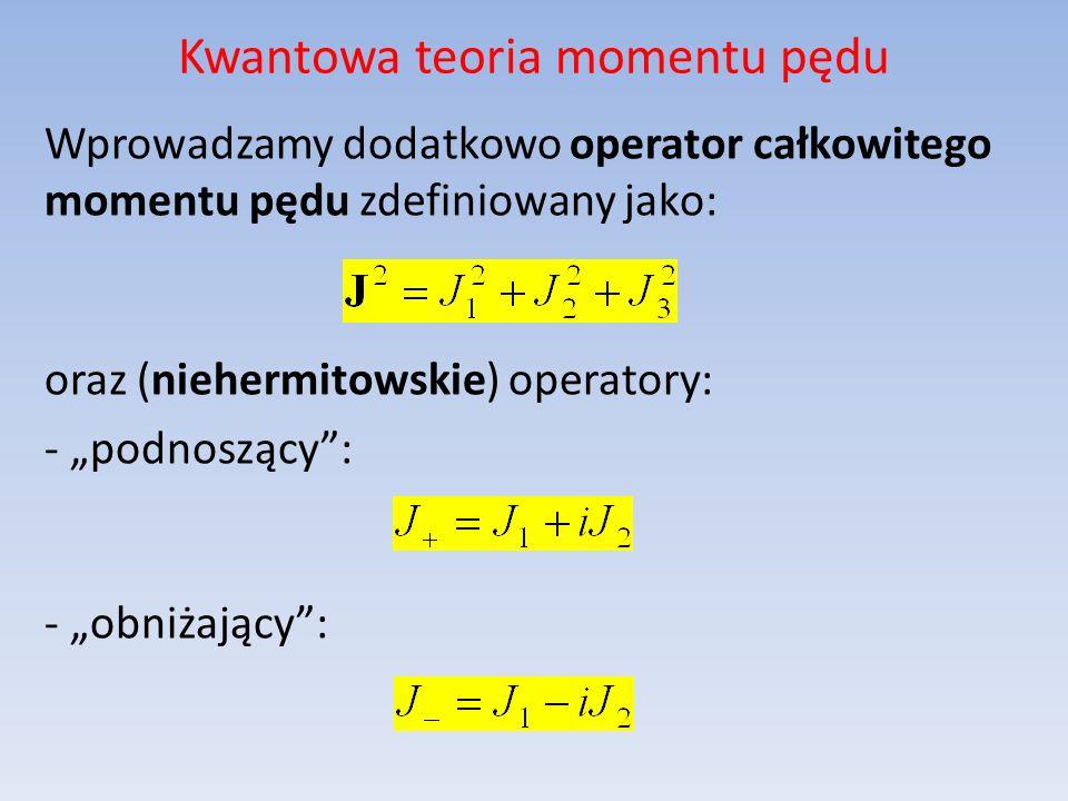 Kwantowa teoria momentu pędu Wprowadzamy dodatkowo operator całkowitego momentu pędu zdefiniowany jako: oraz (niehermitowskie) operatory: - podnoszący