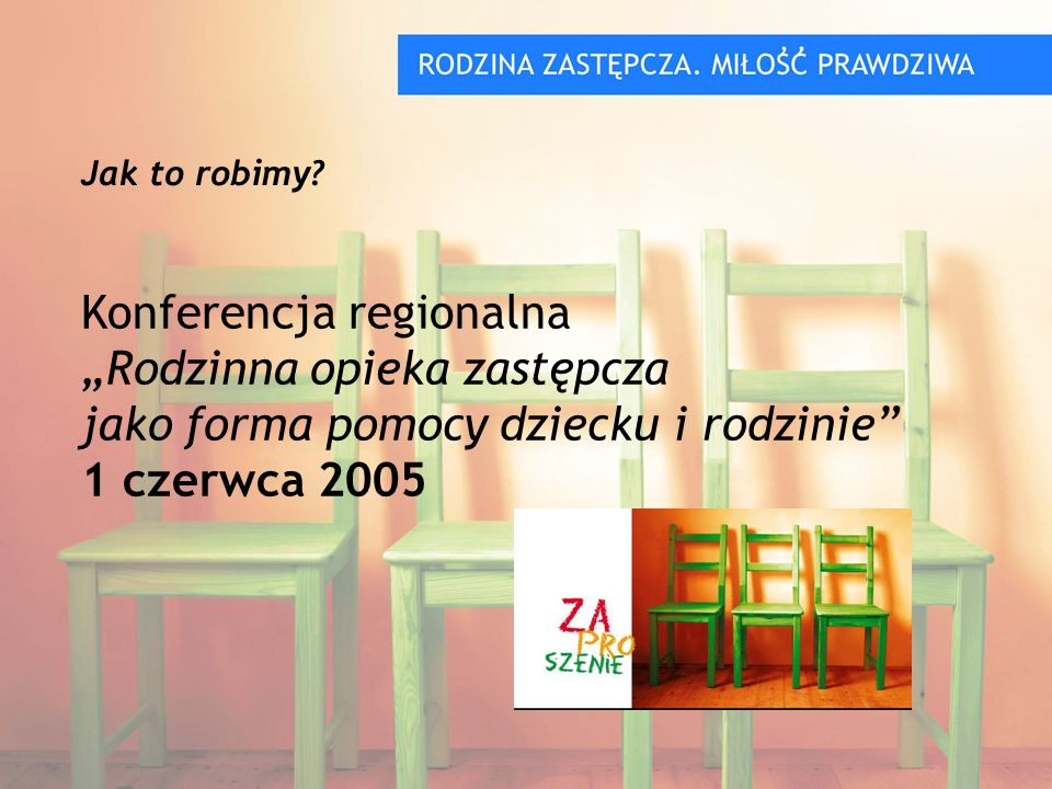 Konferencja regionalna Rodzinna opieka zastępcza jako forma pomocy dziecku i rodzinie 1 czerwca 2005 Jak to robimy?