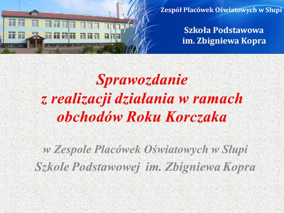 Sprawozdanie z realizacji działania w ramach obchodów Roku Korczaka w Zespole Placówek Oświatowych w Słupi Szkole Podstawowej im. Zbigniewa Kopra