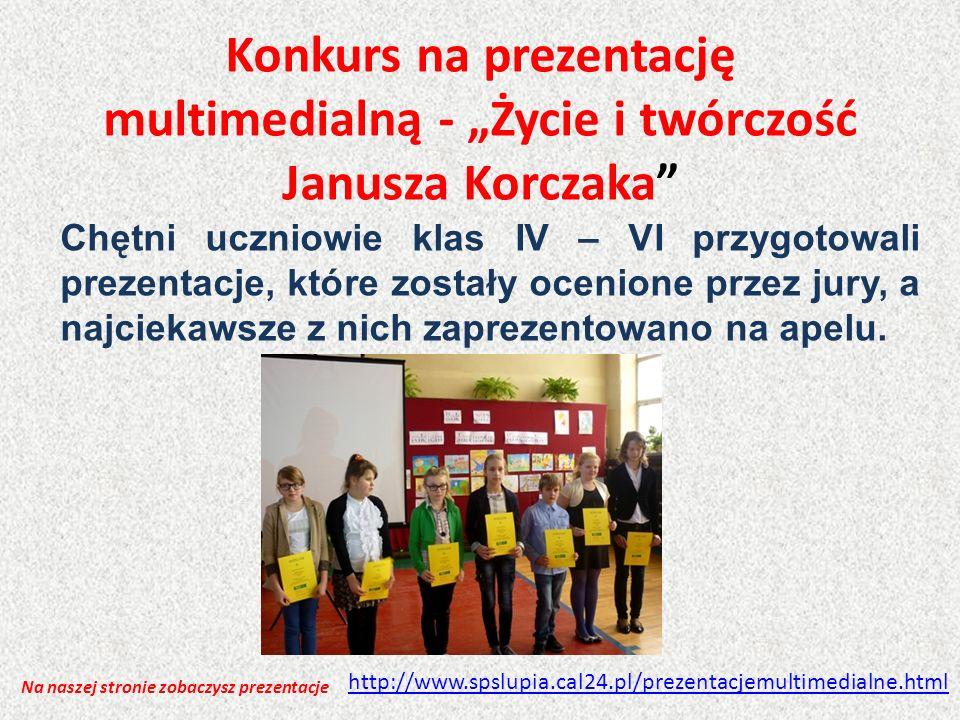 Konkurs na prezentację multimedialną - Życie i twórczość Janusza Korczaka Chętni uczniowie klas IV – VI przygotowali prezentacje, które zostały ocenio