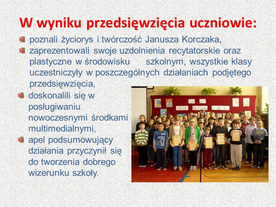 W wyniku przedsięwzięcia uczniowie: poznali życiorys i twórczość Janusza Korczaka, zaprezentowali swoje uzdolnienia recytatorskie oraz plastyczne w śr