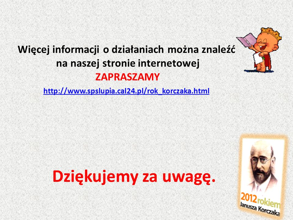 Dziękujemy za uwagę. http://www.spslupia.cal24.pl/rok_korczaka.html Więcej informacji o działaniach można znaleźć na naszej stronie internetowej ZAPRA