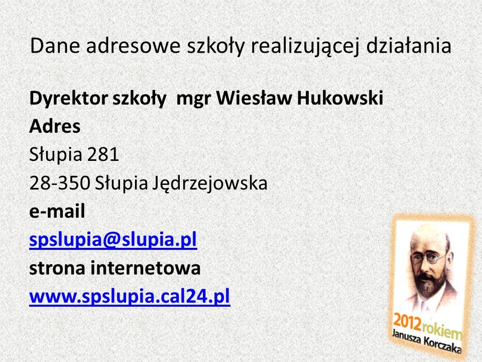 Dane adresowe szkoły realizującej działania Dyrektor szkoły mgr Wiesław Hukowski Adres Słupia 281 28-350 Słupia Jędrzejowska e-mail spslupia@slupia.pl