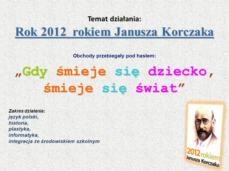 Rok 2012 rokiem Janusza Korczaka Temat działania: Rok 2012 rokiem Janusza Korczaka Obchody przebiegały pod hasłem: Gdy śmieje się dziecko,Gdy śmieje s