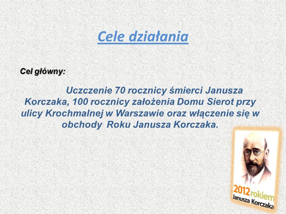 Cele działania Cel główny: Uczczenie 70 rocznicy śmierci Janusza Korczaka, 100 rocznicy założenia Domu Sierot przy ulicy Krochmalnej w Warszawie oraz
