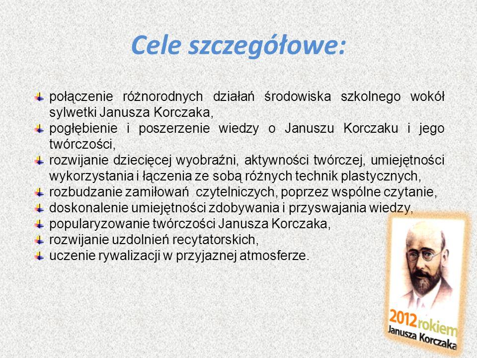 Cele szczegółowe: połączenie różnorodnych działań środowiska szkolnego wokół sylwetki Janusza Korczaka, pogłębienie i poszerzenie wiedzy o Januszu Kor